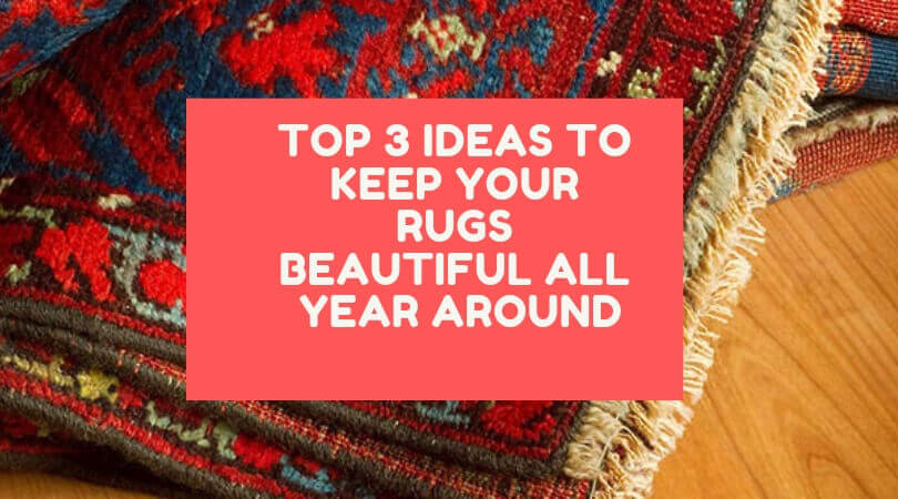Top 3 Ideas To Keep Your Rugs Beautiful All Year Around