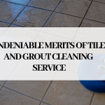 Undeniable Merits Of Tile and Grout Cleaning Service
